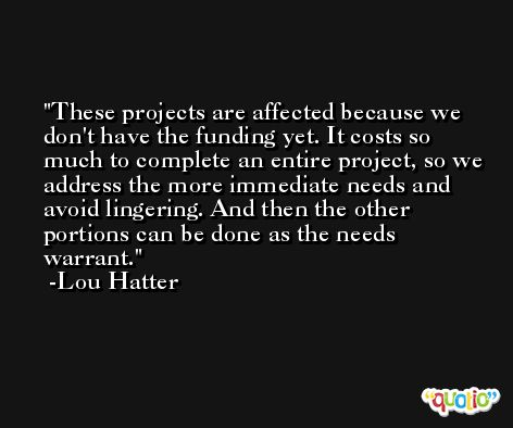 These projects are affected because we don't have the funding yet. It costs so much to complete an entire project, so we address the more immediate needs and avoid lingering. And then the other portions can be done as the needs warrant. -Lou Hatter
