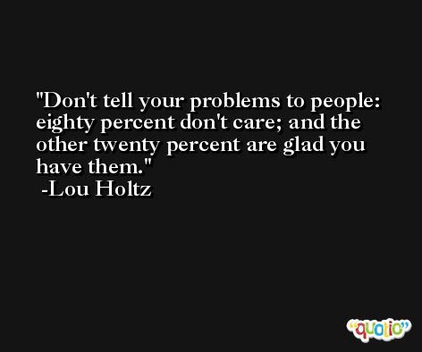 Don't tell your problems to people: eighty percent don't care; and the other twenty percent are glad you have them. -Lou Holtz