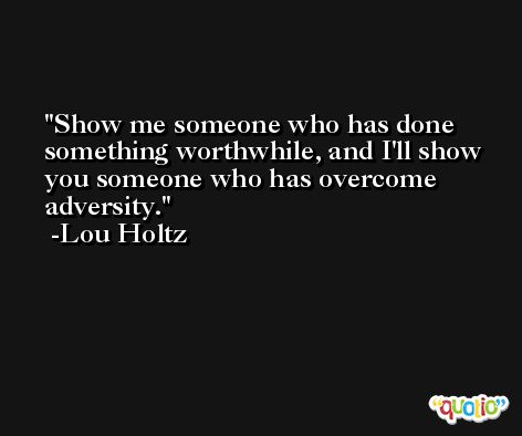 Show me someone who has done something worthwhile, and I'll show you someone who has overcome adversity. -Lou Holtz