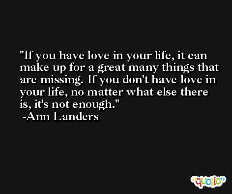 If you have love in your life, it can make up for a great many things that are missing. If you don't have love in your life, no matter what else there is, it's not enough. -Ann Landers