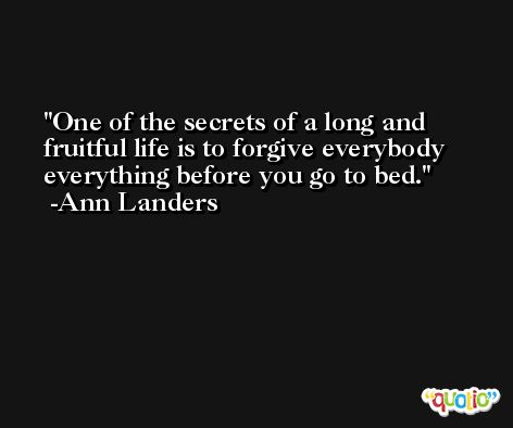One of the secrets of a long and fruitful life is to forgive everybody everything before you go to bed. -Ann Landers