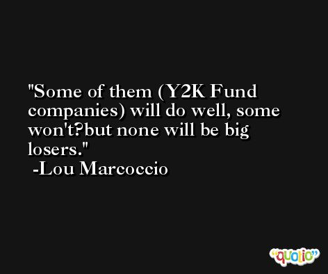 Some of them (Y2K Fund companies) will do well, some won't?but none will be big losers. -Lou Marcoccio