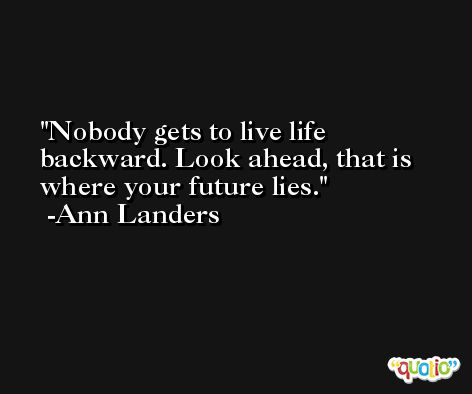 Nobody gets to live life backward. Look ahead, that is where your future lies. -Ann Landers