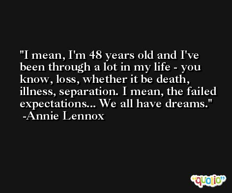 I mean, I'm 48 years old and I've been through a lot in my life - you know, loss, whether it be death, illness, separation. I mean, the failed expectations... We all have dreams. -Annie Lennox