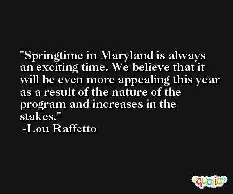 Springtime in Maryland is always an exciting time. We believe that it will be even more appealing this year as a result of the nature of the program and increases in the stakes. -Lou Raffetto