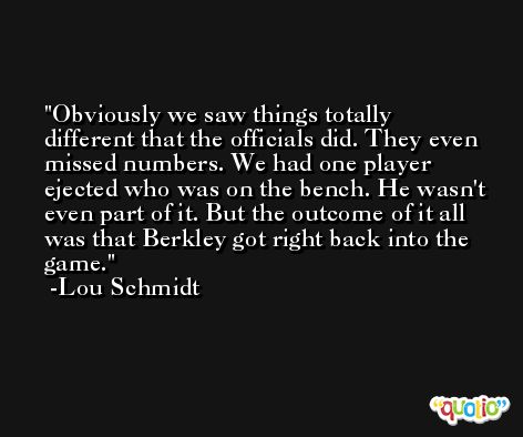 Obviously we saw things totally different that the officials did. They even missed numbers. We had one player ejected who was on the bench. He wasn't even part of it. But the outcome of it all was that Berkley got right back into the game. -Lou Schmidt