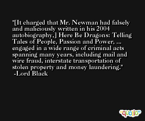 [It charged that Mr. Newman had falsely and maliciously written in his 2004 autobiography,] Here Be Dragons: Telling Tales of People, Passion and Power, ... engaged in a wide range of criminal acts spanning many years, including mail and wire fraud, interstate transportation of stolen property and money laundering. -Lord Black