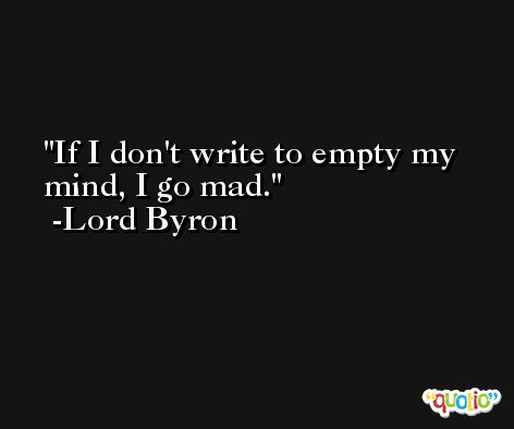If I don't write to empty my mind, I go mad. -Lord Byron