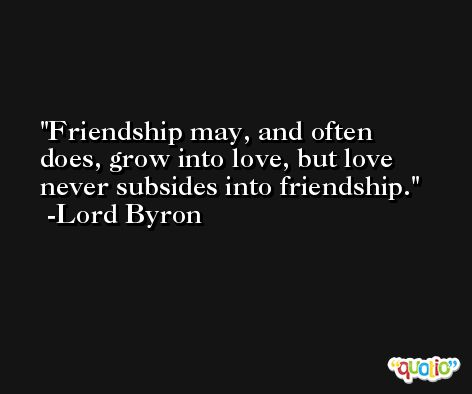 Friendship may, and often does, grow into love, but love never subsides into friendship. -Lord Byron