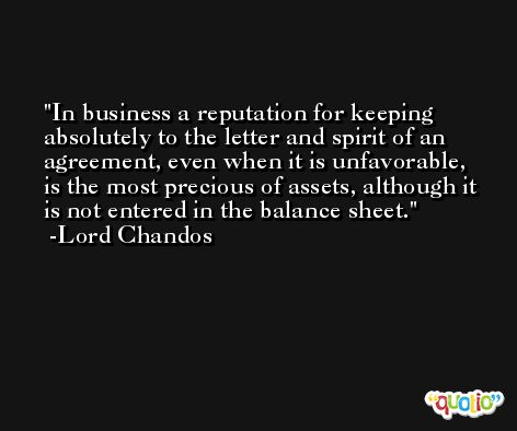In business a reputation for keeping absolutely to the letter and spirit of an agreement, even when it is unfavorable, is the most precious of assets, although it is not entered in the balance sheet. -Lord Chandos