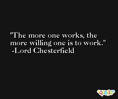 The more one works, the more willing one is to work. -Lord Chesterfield