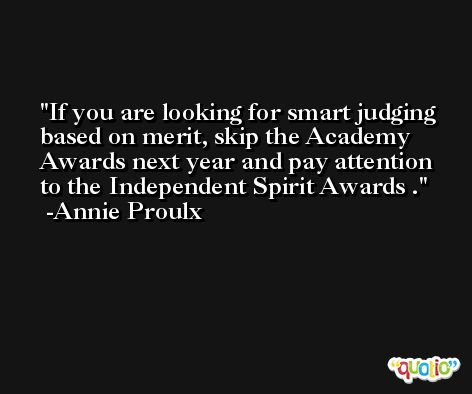 If you are looking for smart judging based on merit, skip the Academy Awards next year and pay attention to the Independent Spirit Awards . -Annie Proulx