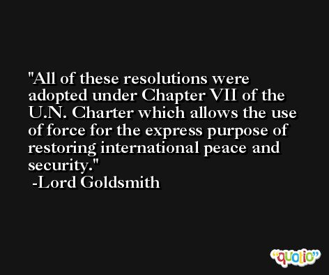 All of these resolutions were adopted under Chapter VII of the U.N. Charter which allows the use of force for the express purpose of restoring international peace and security. -Lord Goldsmith