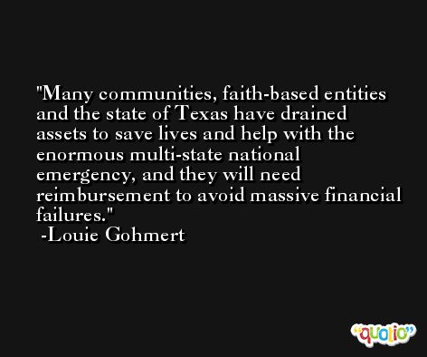 Many communities, faith-based entities and the state of Texas have drained assets to save lives and help with the enormous multi-state national emergency, and they will need reimbursement to avoid massive financial failures. -Louie Gohmert
