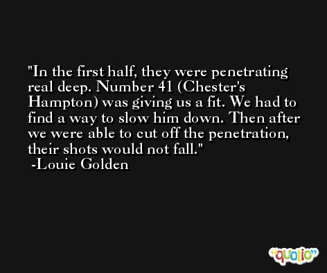 In the first half, they were penetrating real deep. Number 41 (Chester's Hampton) was giving us a fit. We had to find a way to slow him down. Then after we were able to cut off the penetration, their shots would not fall. -Louie Golden