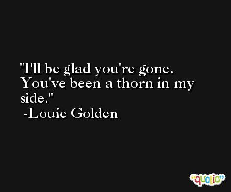 I'll be glad you're gone. You've been a thorn in my side. -Louie Golden