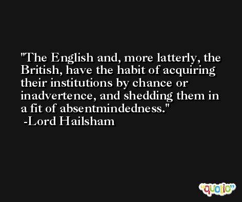 The English and, more latterly, the British, have the habit of acquiring their institutions by chance or inadvertence, and shedding them in a fit of absentmindedness. -Lord Hailsham