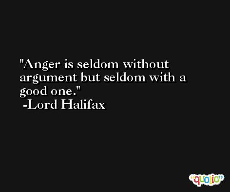Anger is seldom without argument but seldom with a good one. -Lord Halifax