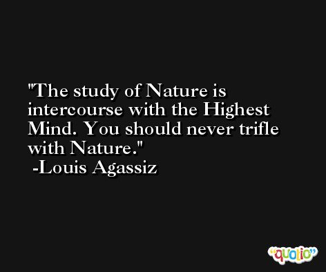 The study of Nature is intercourse with the Highest Mind. You should never trifle with Nature. -Louis Agassiz