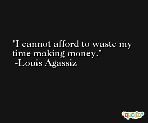 I cannot afford to waste my time making money. -Louis Agassiz