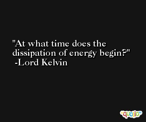 At what time does the dissipation of energy begin? -Lord Kelvin