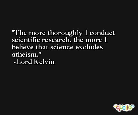 The more thoroughly I conduct scientific research, the more I believe that science excludes atheism. -Lord Kelvin