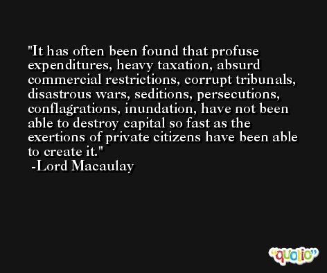 It has often been found that profuse expenditures, heavy taxation, absurd commercial restrictions, corrupt tribunals, disastrous wars, seditions, persecutions, conflagrations, inundation, have not been able to destroy capital so fast as the exertions of private citizens have been able to create it. -Lord Macaulay