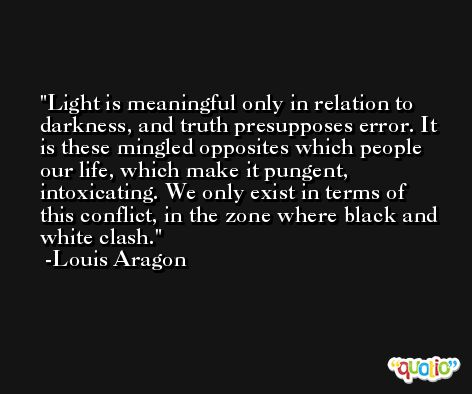 Light is meaningful only in relation to darkness, and truth presupposes error. It is these mingled opposites which people our life, which make it pungent, intoxicating. We only exist in terms of this conflict, in the zone where black and white clash. -Louis Aragon