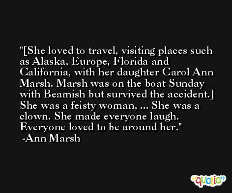 [She loved to travel, visiting places such as Alaska, Europe, Florida and California, with her daughter Carol Ann Marsh. Marsh was on the boat Sunday with Beamish but survived the accident.] She was a feisty woman, ... She was a clown. She made everyone laugh. Everyone loved to be around her. -Ann Marsh