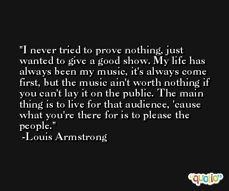 I never tried to prove nothing, just wanted to give a good show. My life has always been my music, it's always come first, but the music ain't worth nothing if you can't lay it on the public. The main thing is to live for that audience, 'cause what you're there for is to please the people. -Louis Armstrong