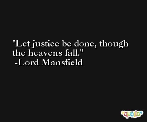 Let justice be done, though the heavens fall. -Lord Mansfield