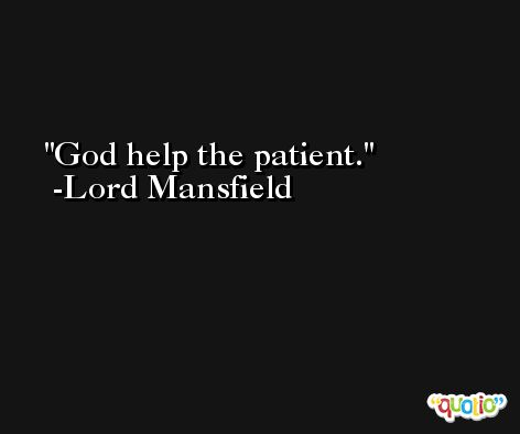 God help the patient. -Lord Mansfield