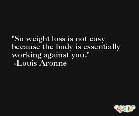 So weight loss is not easy because the body is essentially working against you. -Louis Aronne