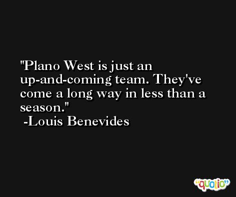 Plano West is just an up-and-coming team. They've come a long way in less than a season. -Louis Benevides
