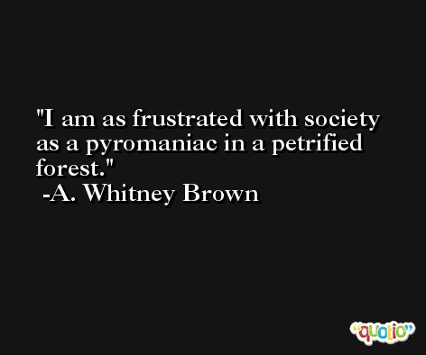 I am as frustrated with society as a pyromaniac in a petrified forest. -A. Whitney Brown