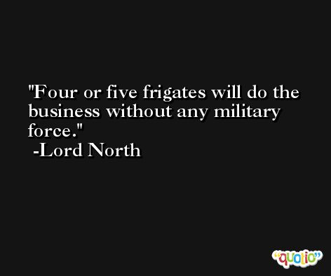 Four or five frigates will do the business without any military force. -Lord North