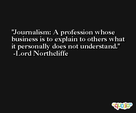 Journalism: A profession whose business is to explain to others what it personally does not understand. -Lord Northcliffe