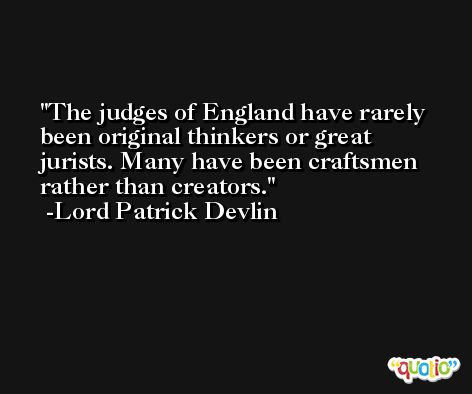 The judges of England have rarely been original thinkers or great jurists. Many have been craftsmen rather than creators. -Lord Patrick Devlin