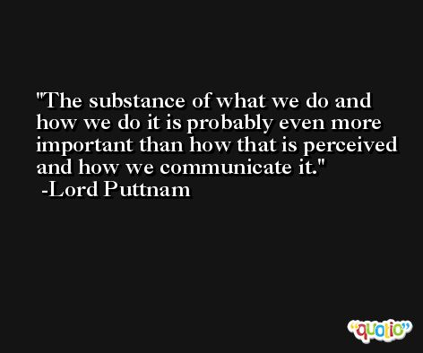 The substance of what we do and how we do it is probably even more important than how that is perceived and how we communicate it. -Lord Puttnam