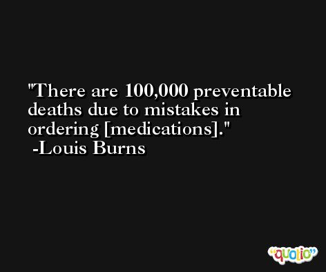 There are 100,000 preventable deaths due to mistakes in ordering [medications]. -Louis Burns