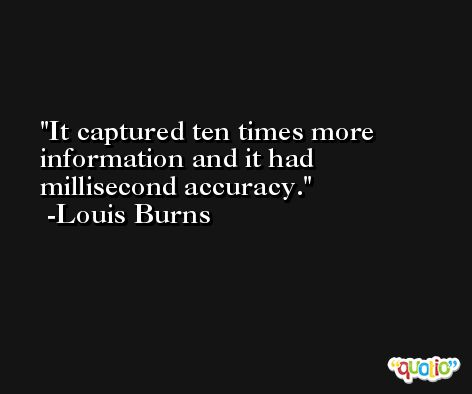 It captured ten times more information and it had millisecond accuracy. -Louis Burns