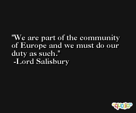 We are part of the community of Europe and we must do our duty as such. -Lord Salisbury