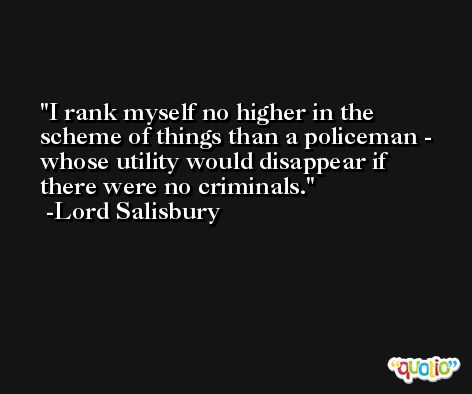 I rank myself no higher in the scheme of things than a policeman - whose utility would disappear if there were no criminals. -Lord Salisbury