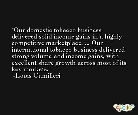 Our domestic tobacco business delivered solid income gains in a highly competitive marketplace, ... Our international tobacco business delivered strong volume and income gains, with excellent share growth across most of its key markets. -Louis Camilleri