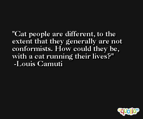 Cat people are different, to the extent that they generally are not conformists. How could they be, with a cat running their lives? -Louis Camuti