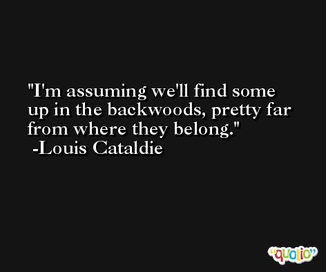 I'm assuming we'll find some up in the backwoods, pretty far from where they belong. -Louis Cataldie