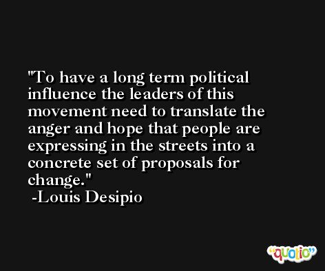 To have a long term political influence the leaders of this movement need to translate the anger and hope that people are expressing in the streets into a concrete set of proposals for change. -Louis Desipio