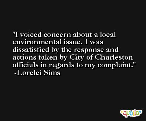 I voiced concern about a local environmental issue. I was dissatisfied by the response and actions taken by City of Charleston officials in regards to my complaint. -Lorelei Sims