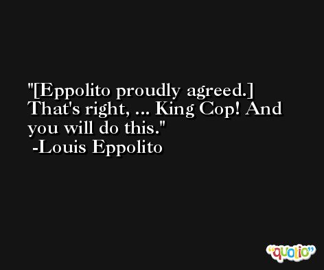 [Eppolito proudly agreed.] That's right, ... King Cop! And you will do this. -Louis Eppolito