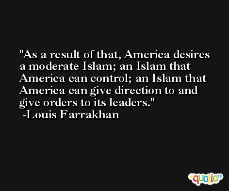 As a result of that, America desires a moderate Islam; an Islam that America can control; an Islam that America can give direction to and give orders to its leaders. -Louis Farrakhan